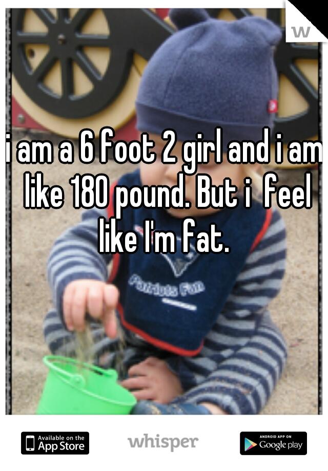 i am a 6 foot 2 girl and i am like 180 pound. But i  feel like I'm fat.