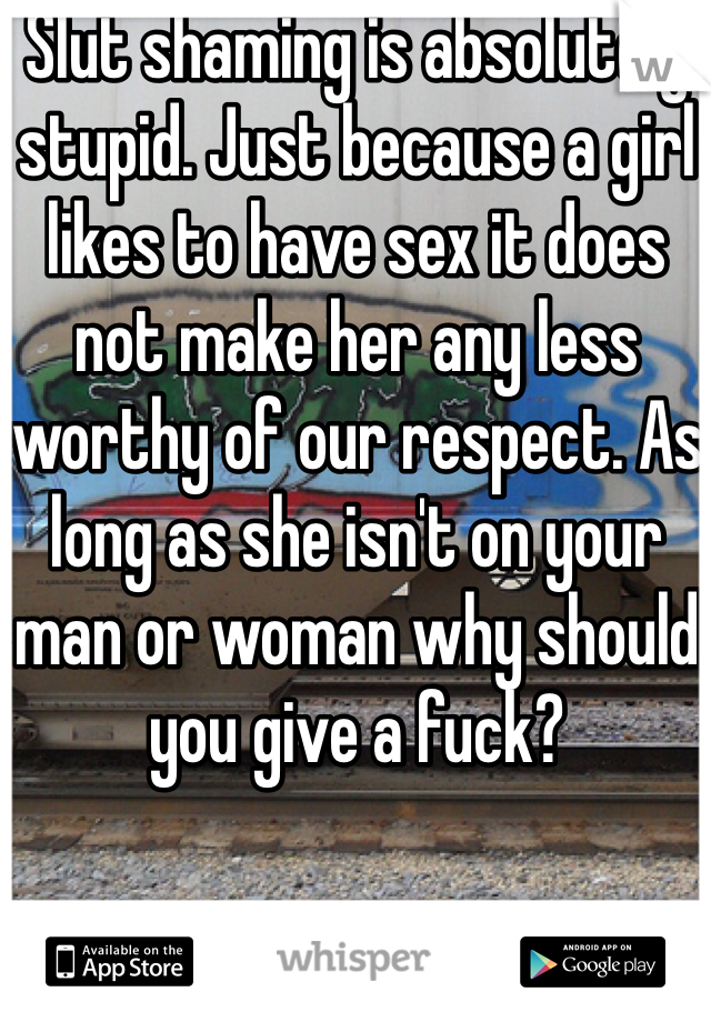 Slut shaming is absolutely stupid. Just because a girl likes to have sex it does not make her any less worthy of our respect. As long as she isn't on your man or woman why should you give a fuck?
