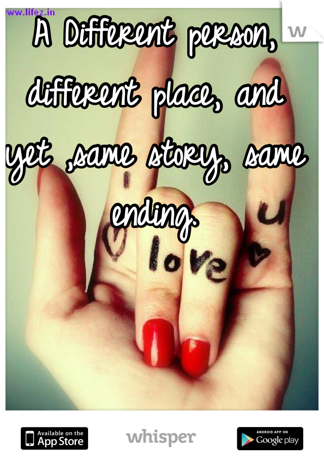A Different person, different place, and yet ,same story, same ending.