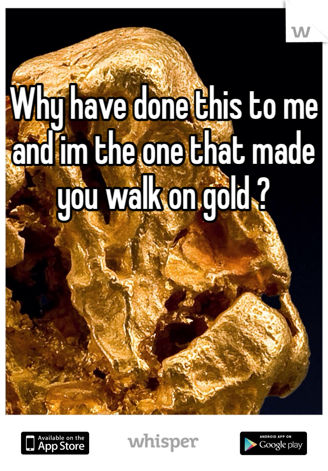 Why have done this to me and im the one that made you walk on gold ?