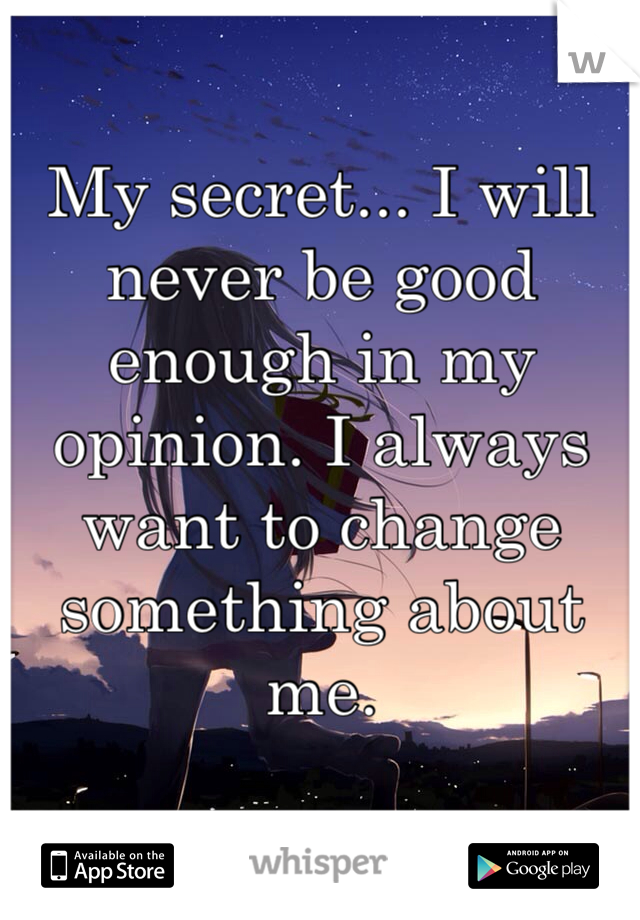 My secret... I will never be good enough in my opinion. I always want to change something about me.