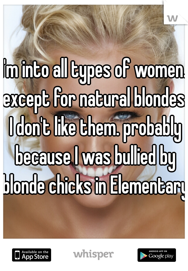 I'm into all types of women. except for natural blondes. I don't like them. probably because I was bullied by blonde chicks in Elementary