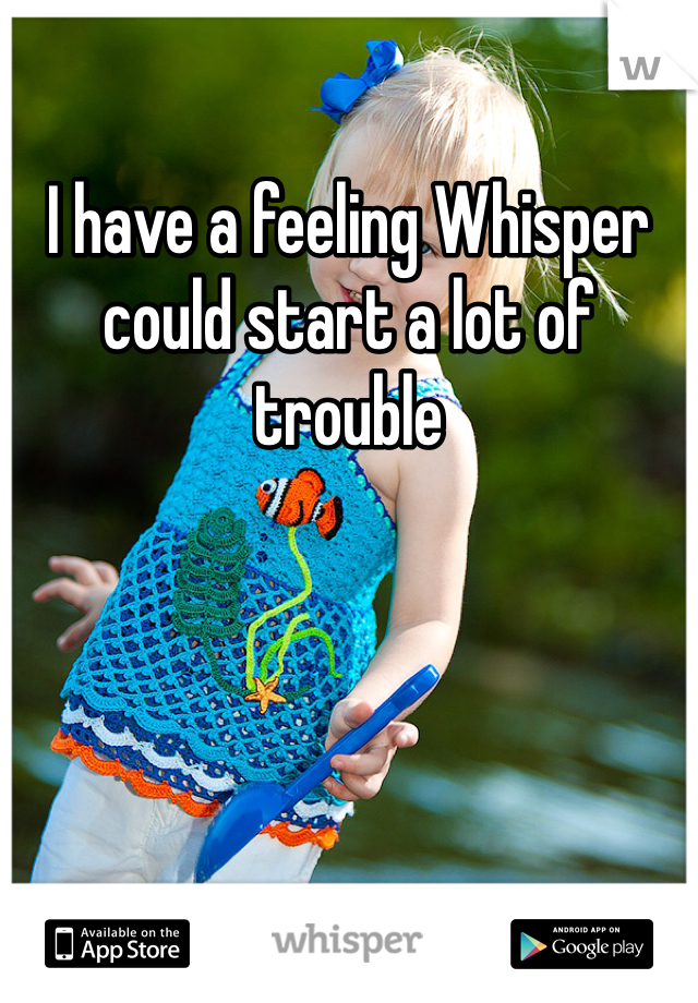 I have a feeling Whisper could start a lot of trouble