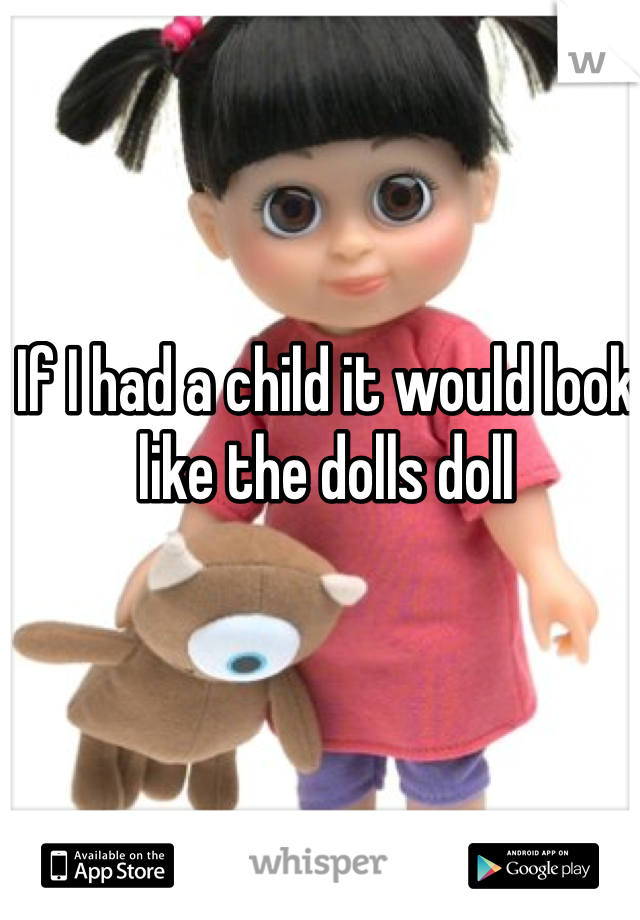 If I had a child it would look like the dolls doll