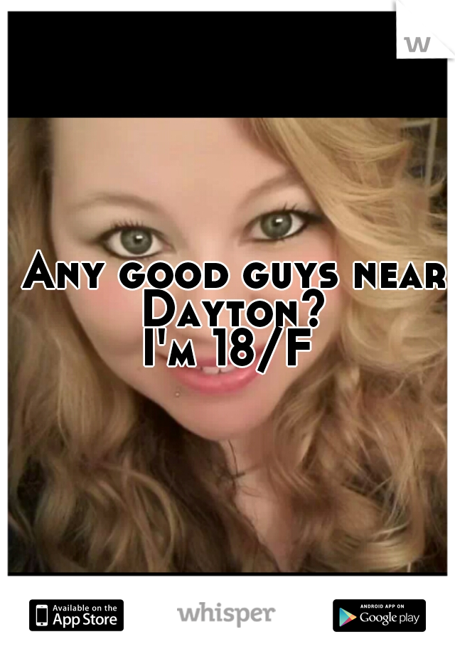 Any good guys near Dayton? I'm 18/F