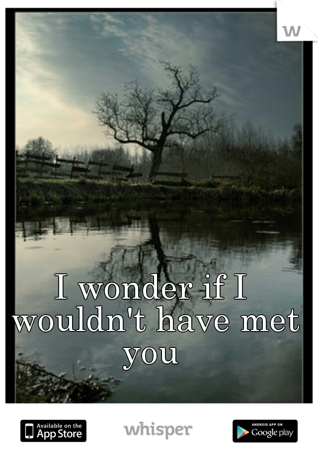 I wonder if I wouldn't have met you