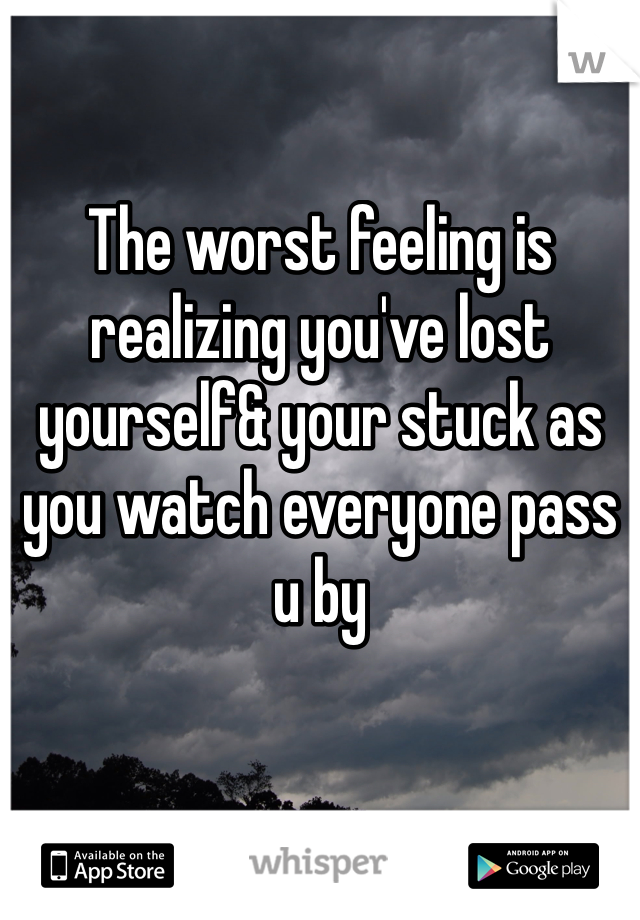 The worst feeling is realizing you've lost yourself& your stuck as you watch everyone pass u by