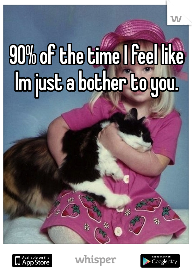 90% of the time I feel like Im just a bother to you.