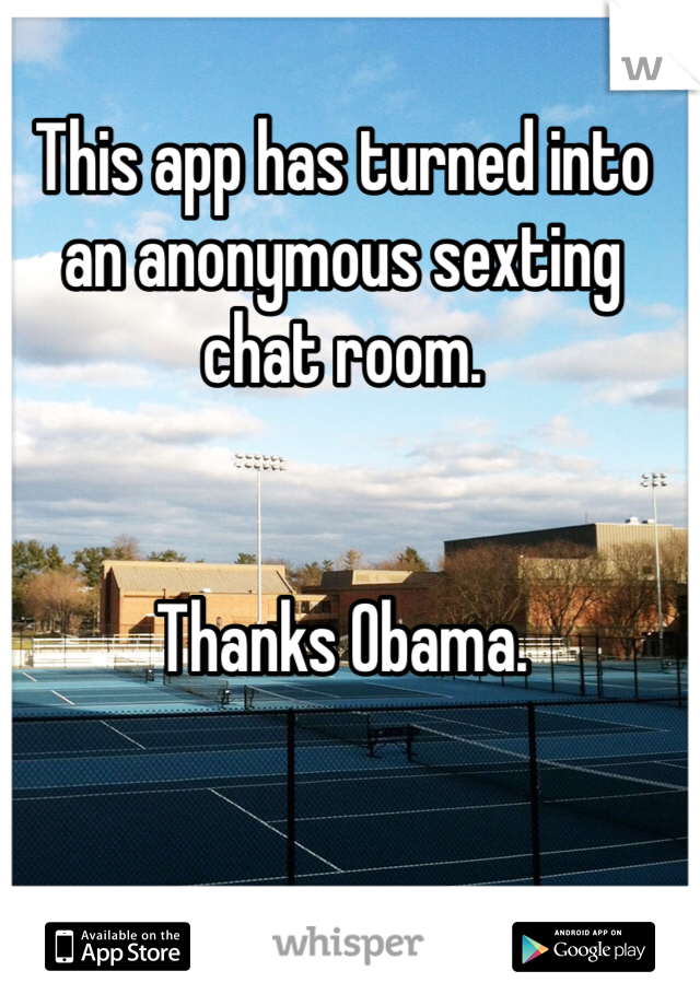 This app has turned into an anonymous sexting chat room.    Thanks Obama.