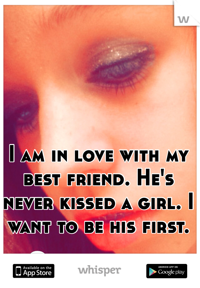I am in love with my best friend. He's never kissed a girl. I want to be his first.