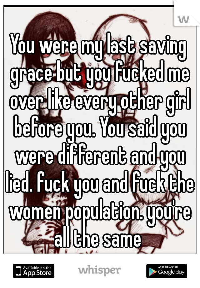 You were my last saving grace but you fucked me over like every other girl before you. You said you were different and you lied. fuck you and fuck the women population. you're all the same