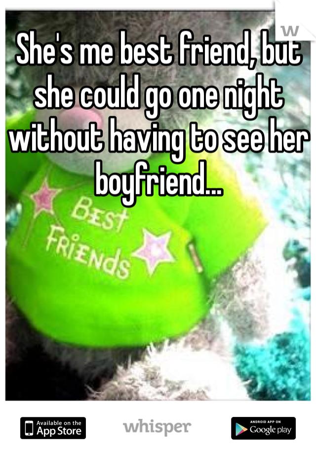 She's me best friend, but she could go one night without having to see her boyfriend...