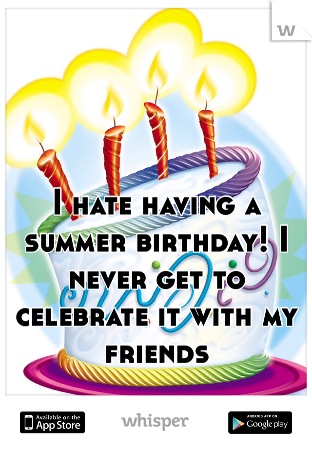 I hate having a summer birthday! I never get to celebrate it with my friends