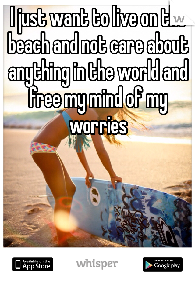 I just want to live on the beach and not care about anything in the world and free my mind of my worries