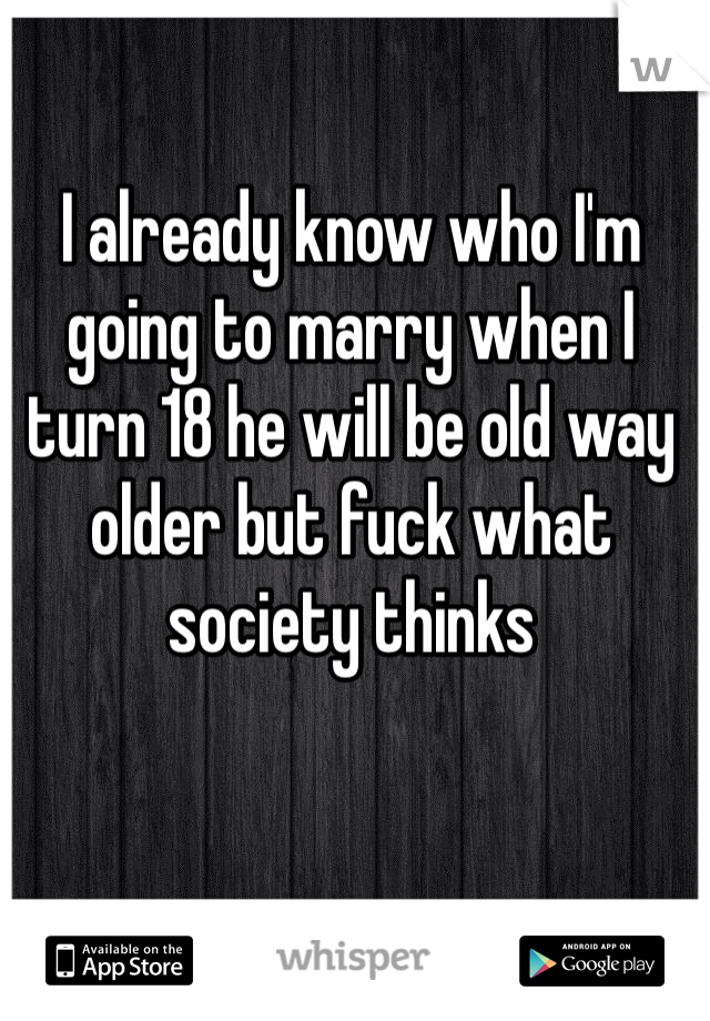 I already know who I'm going to marry when I turn 18 he will be old way older but fuck what society thinks