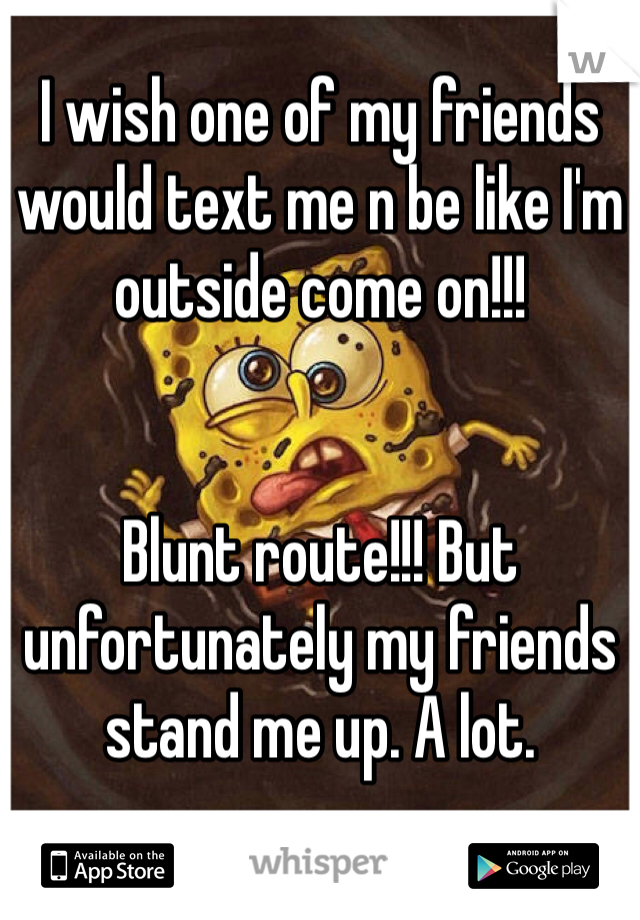 I wish one of my friends would text me n be like I'm outside come on!!!    Blunt route!!! But unfortunately my friends stand me up. A lot.