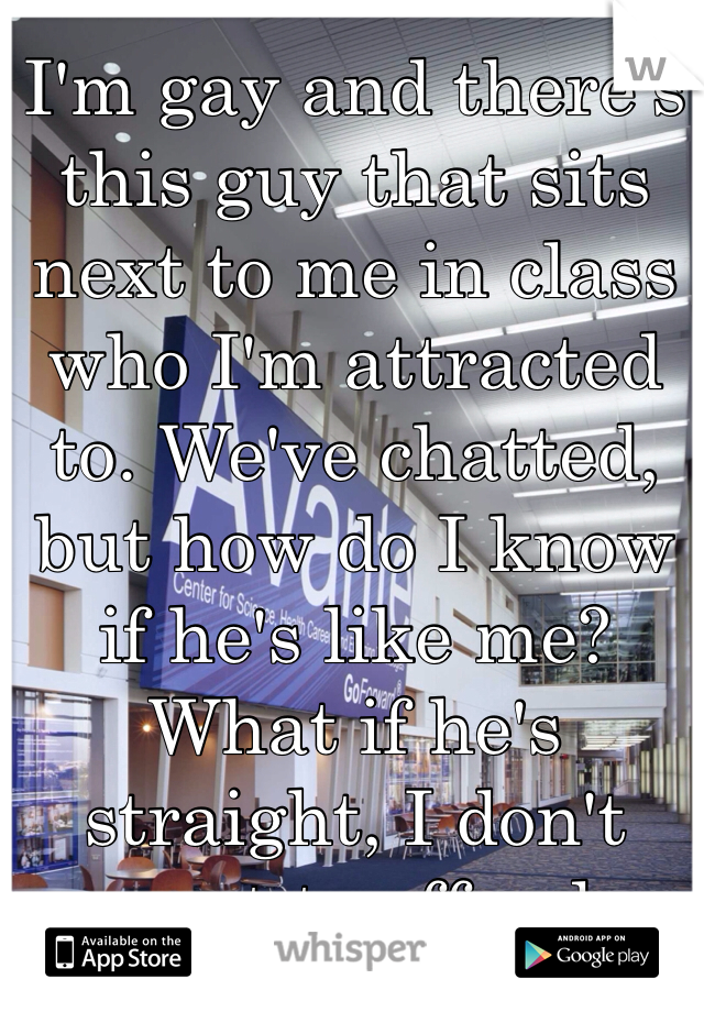 I'm gay and there's this guy that sits next to me in class who I'm attracted to. We've chatted, but how do I know if he's like me? What if he's straight, I don't want to offend.