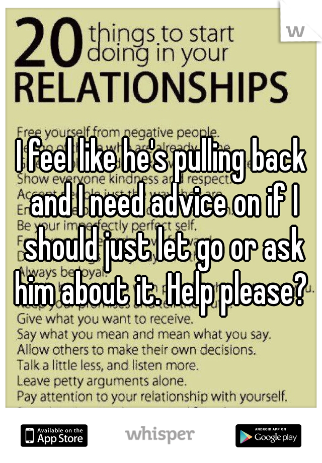 I feel like he's pulling back and I need advice on if I should just let go or ask him about it. Help please?