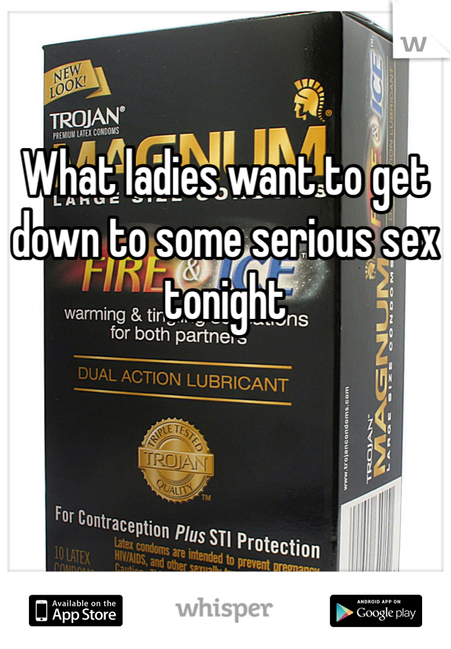 What ladies want to get down to some serious sex tonight