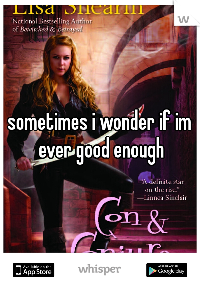 sometimes i wonder if im ever good enough