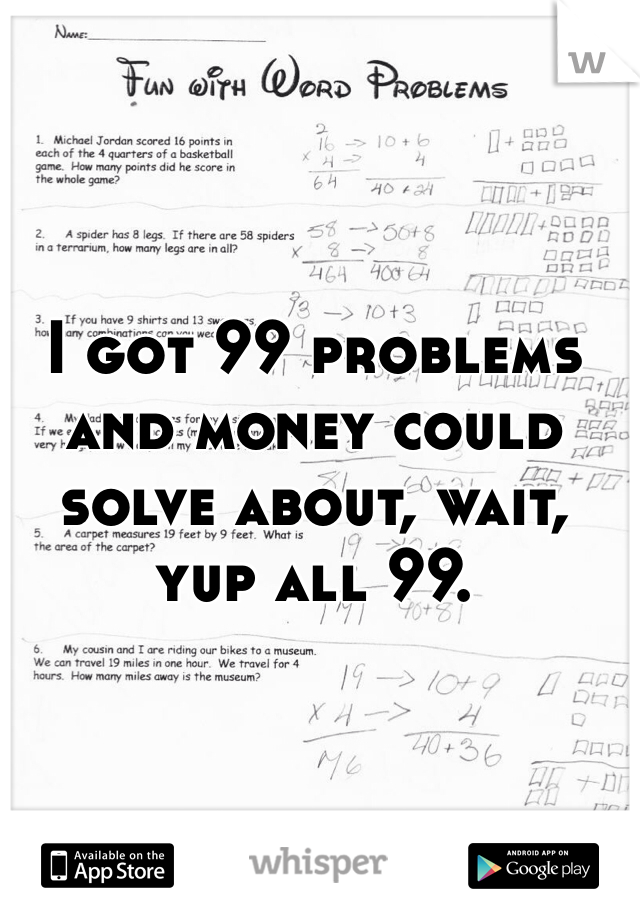I got 99 problems and money could solve about, wait, yup all 99.