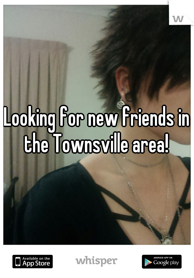 Looking for new friends in the Townsville area!