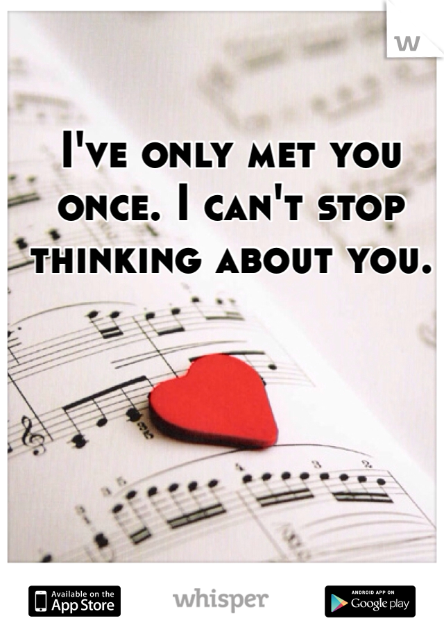 I've only met you once. I can't stop thinking about you.