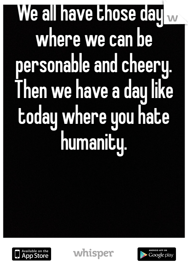 We all have those days where we can be personable and cheery. Then we have a day like today where you hate humanity.