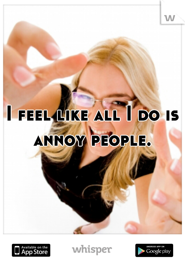 I feel like all I do is annoy people.