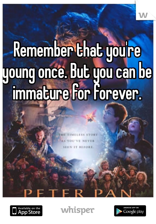 Remember that you're young once. But you can be immature for forever.