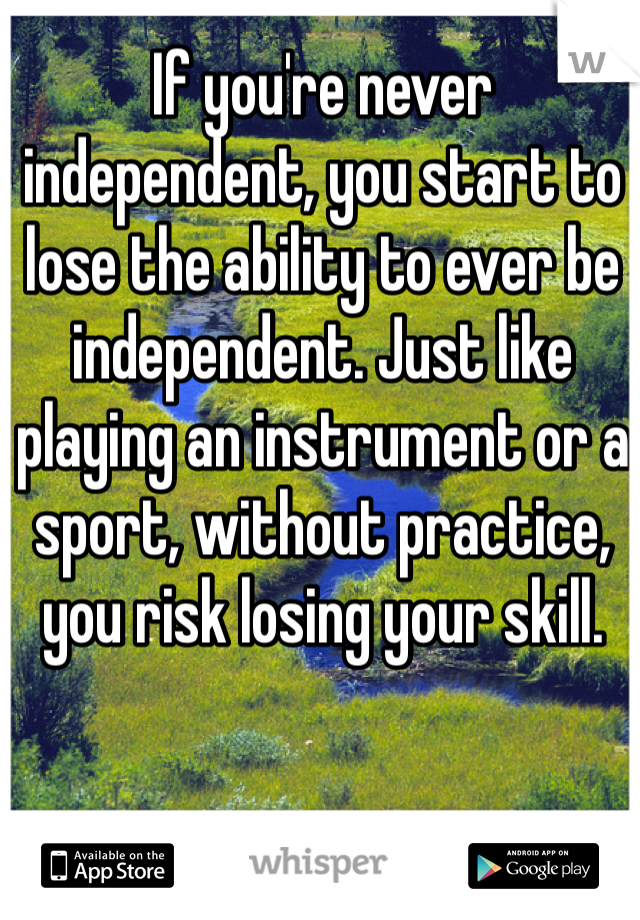If you're never independent, you start to lose the ability to ever be independent. Just like playing an instrument or a sport, without practice, you risk losing your skill.