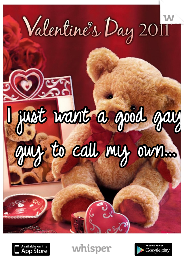 I just want a good gay guy to call my own...