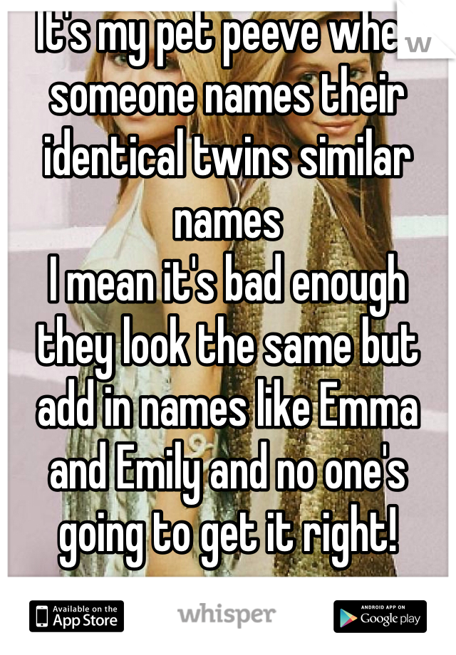 It's my pet peeve when someone names their identical twins similar names I mean it's bad enough they look the same but add in names like Emma and Emily and no one's going to get it right!