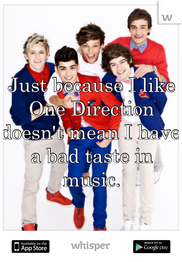 Just because I like One Direction doesn't mean I have a bad taste in music.
