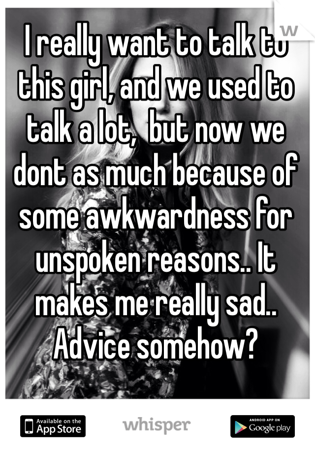 I really want to talk to this girl, and we used to talk a lot,  but now we dont as much because of some awkwardness for unspoken reasons.. It makes me really sad.. Advice somehow?