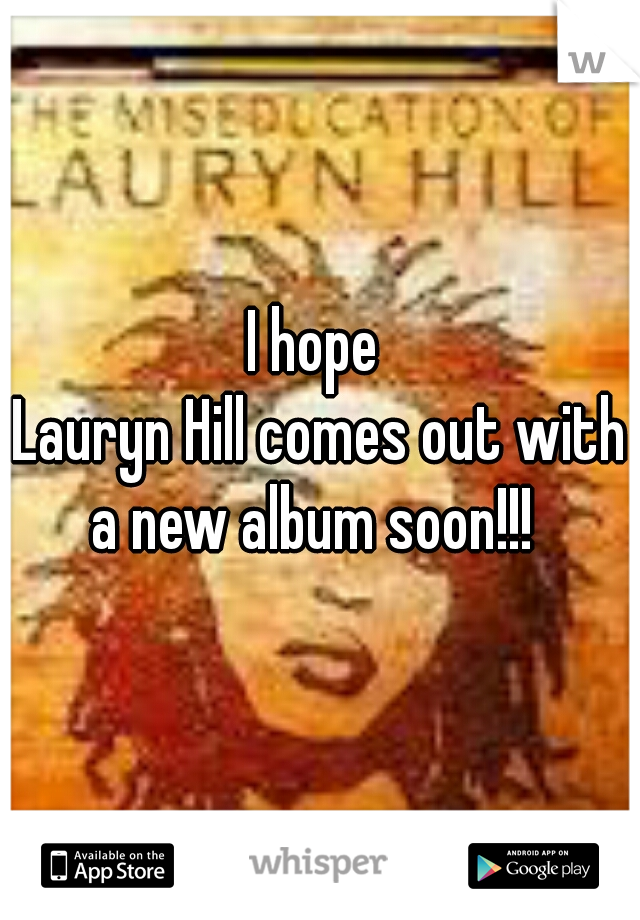 I hope  Lauryn Hill comes out with a new album soon!!!