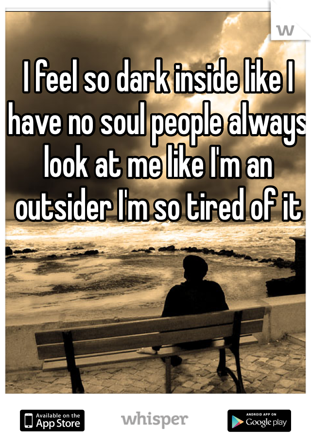 I feel so dark inside like I have no soul people always look at me like I'm an outsider I'm so tired of it