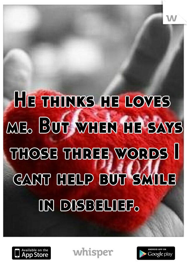 He thinks he loves me. But when he says those three words I cant help but smile in disbelief.