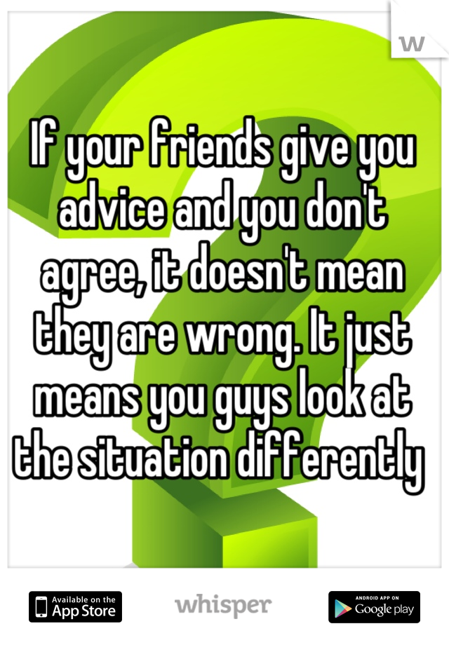 If your friends give you advice and you don't agree, it doesn't mean they are wrong. It just means you guys look at the situation differently