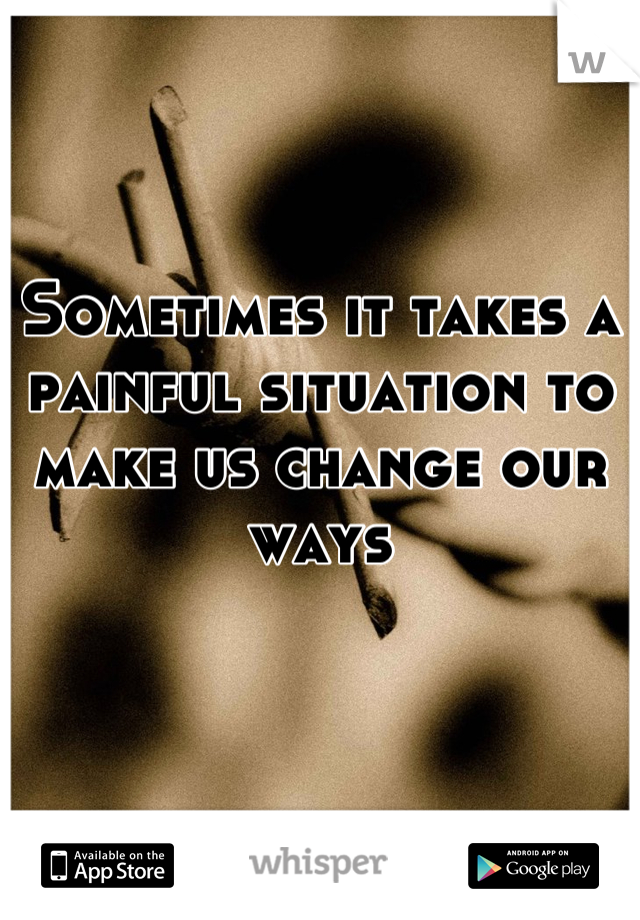 Sometimes it takes a painful situation to make us change our ways