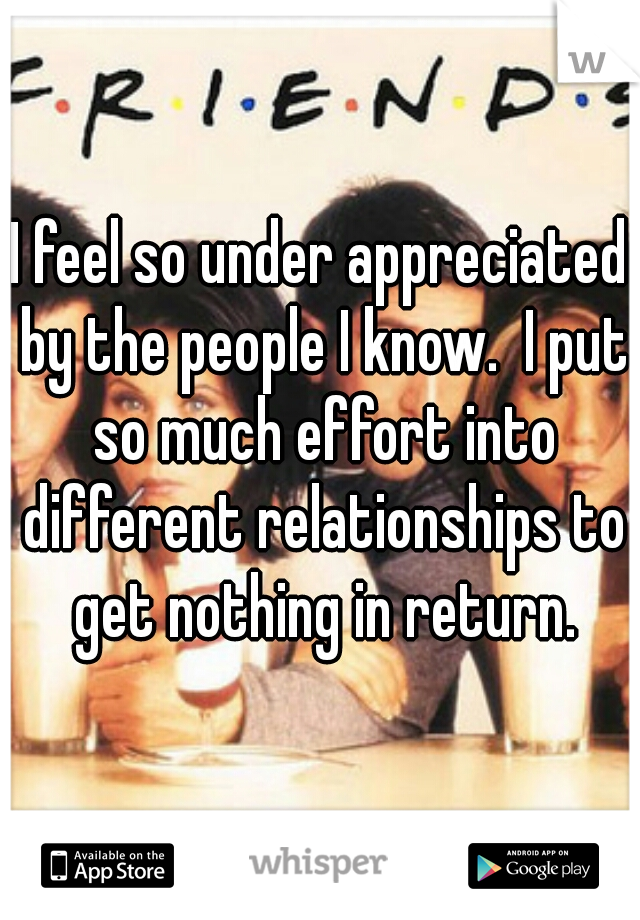 I feel so under appreciated by the people I know.  I put so much effort into different relationships to get nothing in return.