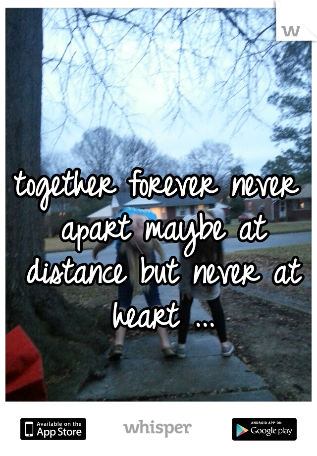 together forever never apart maybe at distance but never at heart ...