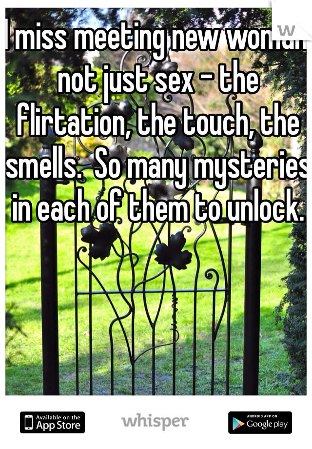 I miss meeting new woman, not just sex - the flirtation, the touch, the smells.  So many mysteries in each of them to unlock.