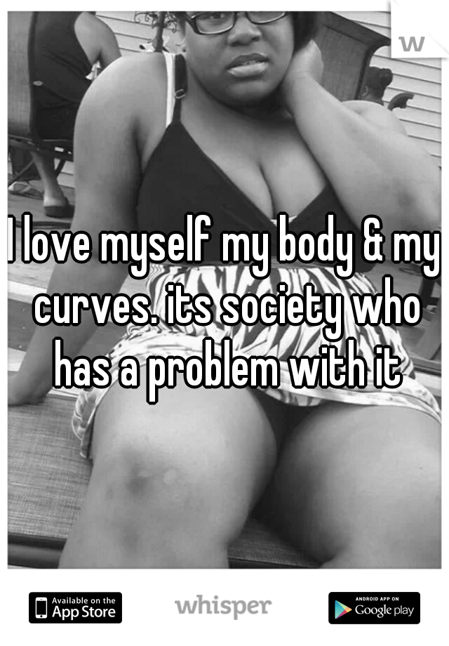 I love myself my body & my curves. its society who has a problem with it