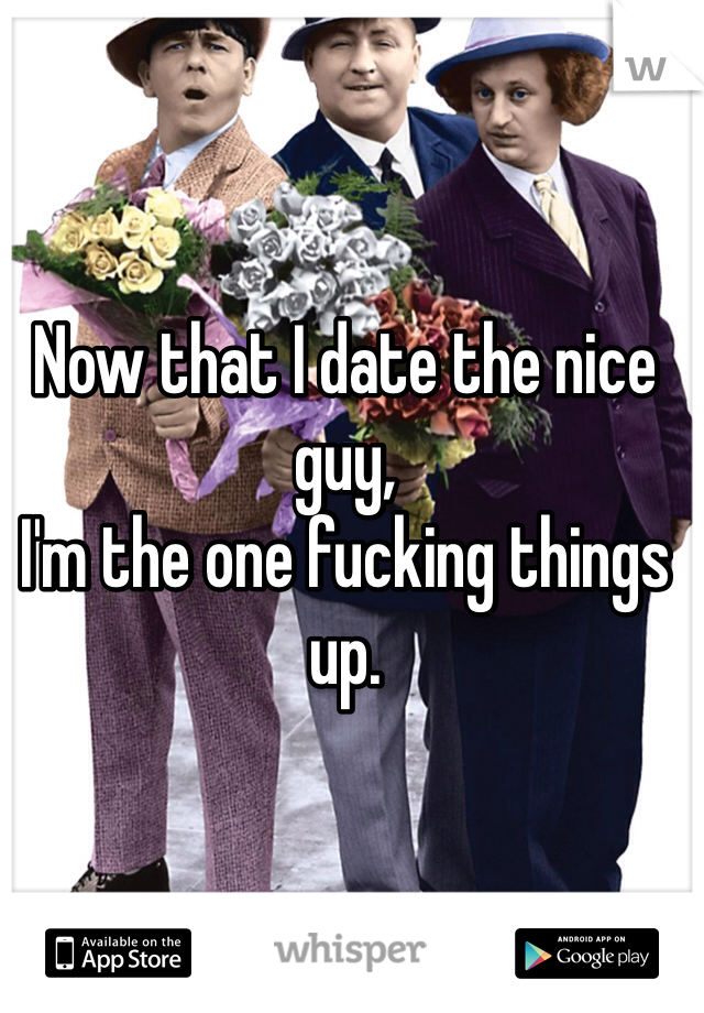 Now that I date the nice guy, I'm the one fucking things up.