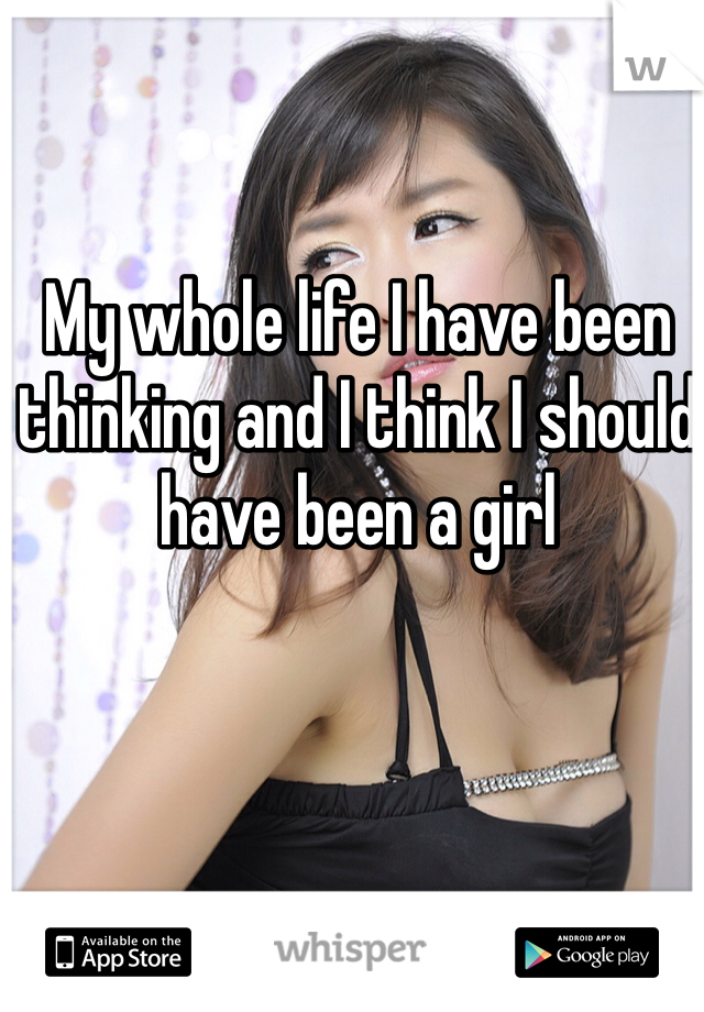 My whole life I have been thinking and I think I should have been a girl