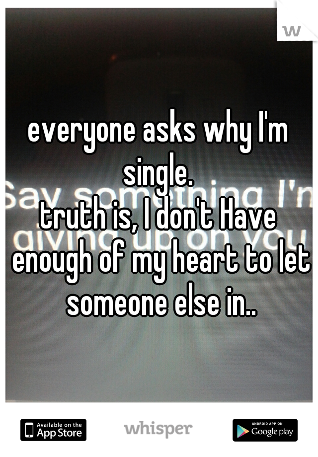 everyone asks why I'm single.  truth is, I don't Have enough of my heart to let someone else in..