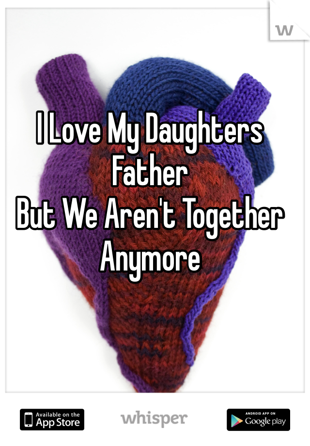 I Love My Daughters Father But We Aren't Together Anymore