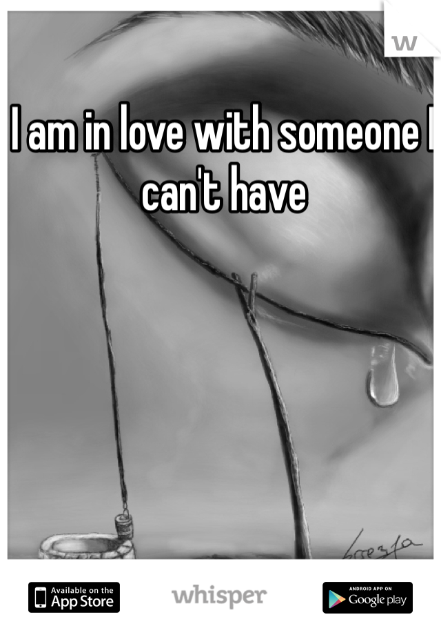 I am in love with someone I can't have