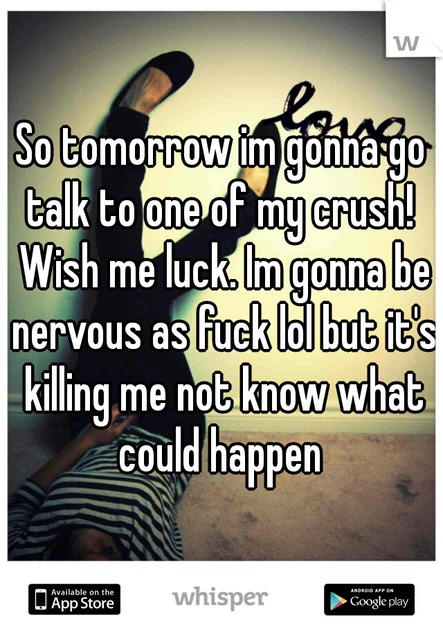 So tomorrow im gonna go talk to one of my crush!  Wish me luck. Im gonna be nervous as fuck lol but it's killing me not know what could happen